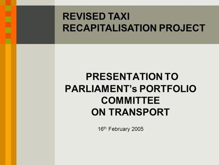 PRESENTATION TO PARLIAMENT's PORTFOLIO COMMITTEE ON TRANSPORT 16 th February 2005 REVISED TAXI RECAPITALISATION PROJECT.