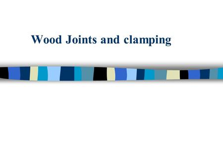 "Wood Joints and clamping. Wood Joints ""joints""…this term is used to describe the close securing or fastening together of two or more smooth, even surfaces."