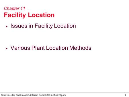 1 Slides used in class may be different from slides in student pack Chapter 11 Facility Location  Issues in Facility Location  Various Plant Location.