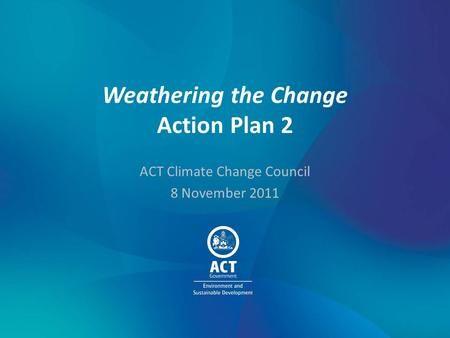 Weathering the Change Action Plan 2 ACT Climate Change Council 8 November 2011.