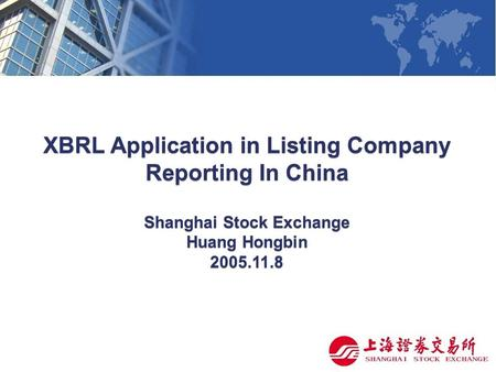 XBRL Application in Listing Company Reporting In China Shanghai Stock Exchange Huang Hongbin 2005.11.8.