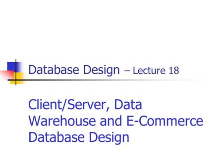 Database Design – Lecture 18 Client/Server, Data Warehouse and E-Commerce Database Design.