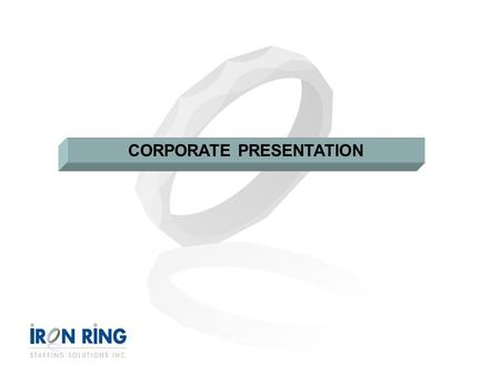 CORPORATE PRESENTATION. AGENDA 1.Overview 2.Our Management Team 3.Our Divisions 4.Our Solutions 5.Our Approach 6.Our Process 7.Why Iron Ring? 8.Contact.