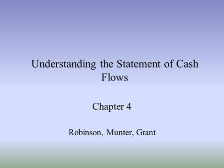 Understanding the Statement of Cash Flows Chapter 4 Robinson, Munter, Grant.