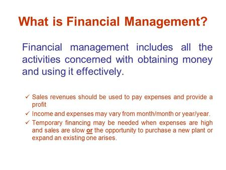 What is Financial Management? Financial management includes all the activities concerned with obtaining money and using it effectively. Sales revenues.