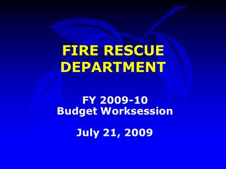 FIRE RESCUE DEPARTMENT FY 2009-10 Budget Worksession July 21, 2009.