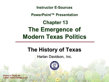History of Texas, 4e © 2007, Harlan Davidson, Inc. 1 Instructor E-Sources PowerPoint™ Presentation Chapter 13 The Emergence of Modern Texas Politics The.