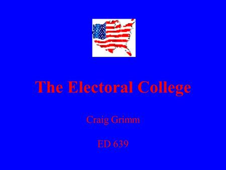 The Electoral College Craig Grimm ED 639. Electoral College - 12 Grade Government 1) What is the Electoral College? 2) Why was it created? 3) Does it.
