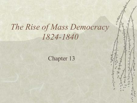 "The Rise of Mass Democracy 1824-1840 Chapter 13. The Election of 1824  Last of the ""old style"" elections  ""corrupt bargain"" of 1824  All candidates."