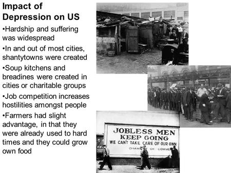 Impact of Depression on US Hardship and suffering was widespread In and out of most cities, shantytowns were created Soup kitchens and breadines were created.