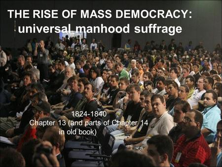 THE RISE OF MASS DEMOCRACY : universal manhood suffrage 1824-1840 Chapter 13 (and parts of Chapter 14 in old book)