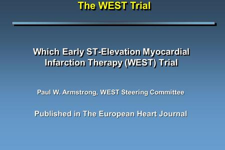 Which Early ST-Elevation Myocardial Infarction Therapy (WEST) Trial Paul W. Armstrong, WEST Steering Committee Published in The European Heart Journal.