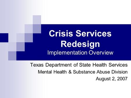 Crisis Services Redesign Implementation Overview Texas Department of State Health Services Mental Health & Substance Abuse Division August 2, 2007.
