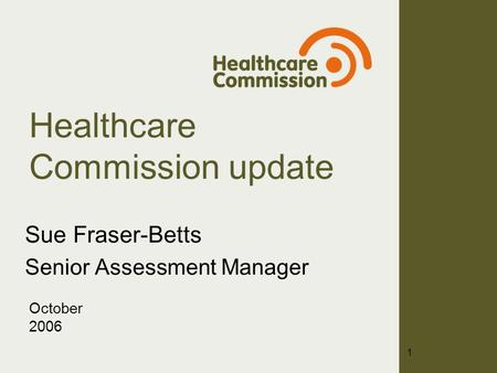 Healthcare Commission update Sue Fraser-Betts Senior Assessment Manager October 2006 1.