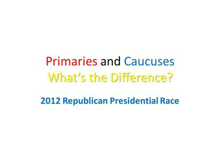 What's the Difference? Primaries and Caucuses What's the Difference? 2012 Republican Presidential Race.