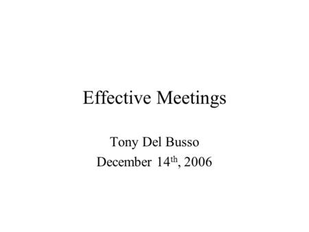Effective Meetings Tony Del Busso December 14 th, 2006.