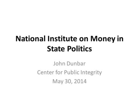 National Institute on Money in State Politics John Dunbar Center for Public Integrity May 30, 2014.
