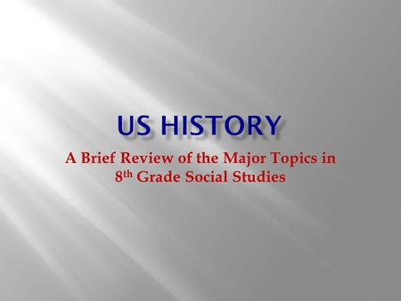 A Brief Review of the Major Topics in 8 th Grade Social Studies.