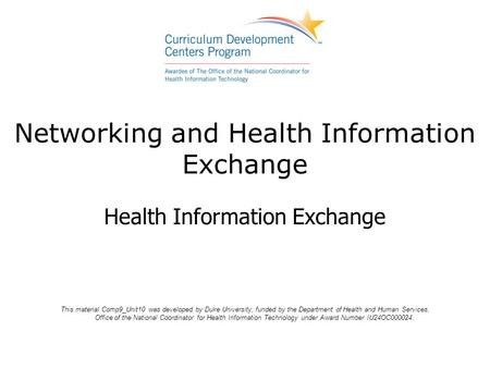 Networking and Health Information Exchange Health Information Exchange This material Comp9_Unit10 was developed by Duke University, funded by the Department.