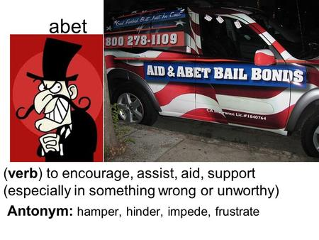 Abet (verb) to encourage, assist, aid, support (especially in something wrong or unworthy) Antonym: hamper, hinder, impede, frustrate.