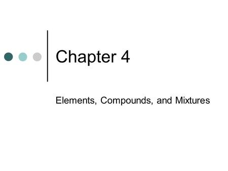 Chapter 4 Elements, Compounds, and Mixtures. Section 2: Objectives Explain how elements make up compounds. Describe the properties of compounds. Explain.