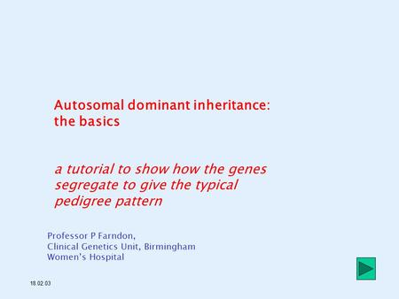 Autosomal dominant inheritance: the basics a tutorial to show how the genes segregate to give the typical pedigree pattern Professor P Farndon, Clinical.