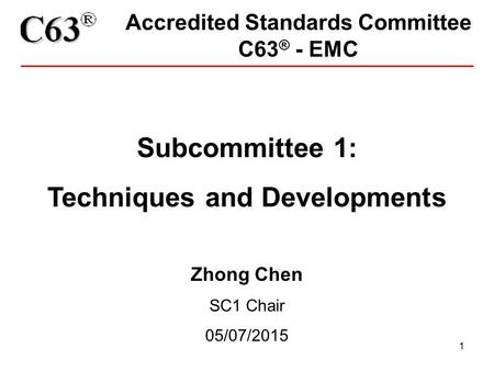 1 Accredited Standards Committee C63 ® - EMC Subcommittee 1: Techniques and Developments Zhong Chen SC1 Chair 05/07/2015.