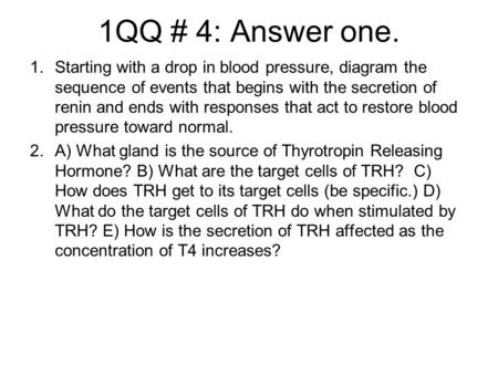1QQ # 4: Answer one. 1.Starting with a drop in blood pressure, diagram the sequence of events that begins with the secretion of renin and ends with responses.