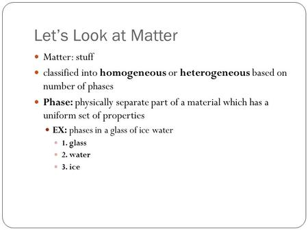 Let's Look at Matter Matter: stuff classified into homogeneous or heterogeneous based on number of phases Phase: physically separate part of a material.