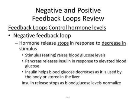 34-1 Negative and Positive Feedback Loops Review Feedback Loops Control hormone levels Negative feedback loop – Hormone release stops in response to decrease.