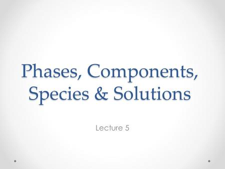 Phases, Components, Species & Solutions Lecture 5.