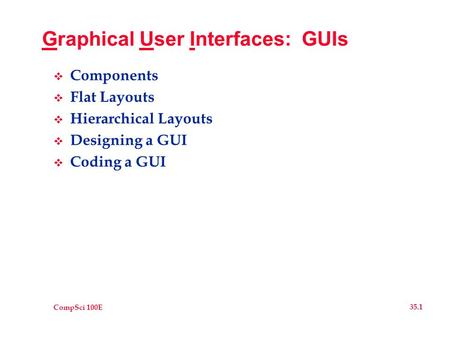 CompSci 100E 35.1 Graphical User Interfaces: GUIs  Components  Flat Layouts  Hierarchical Layouts  Designing a GUI  Coding a GUI.