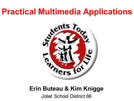 Practical Multimedia Applications Erin Buteau & Kim Knigge Joliet School District 86.