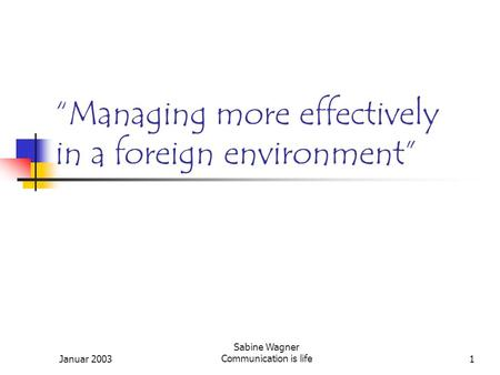 "Januar 2003 Sabine Wagner Communication is life1 ""Managing more effectively in a foreign environment"""