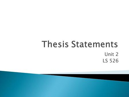 Unit 2 LS 526.  for most student work, it's a one- or two- sentence statement that explicitly outlines the purpose or point of your paper.  It is generally.