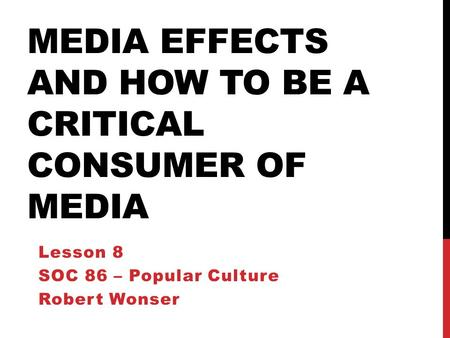 MEDIA EFFECTS AND HOW TO BE A CRITICAL CONSUMER OF MEDIA Lesson 8 SOC 86 – Popular Culture Robert Wonser.