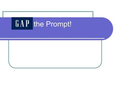 "the Prompt! What is GAP? GAP is a writing strategy which allows you to ""slice up"" an FCAT WRITES prompt."