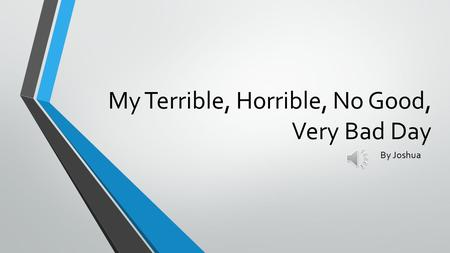 My Terrible, Horrible, No Good, Very Bad Day By Joshua.