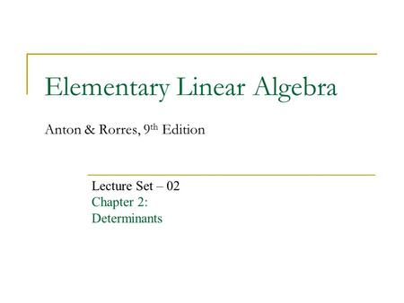 Elementary Linear Algebra Anton & Rorres, 9 th Edition Lecture Set – 02 Chapter 2: Determinants.