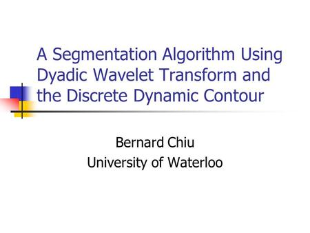 A Segmentation Algorithm Using Dyadic Wavelet Transform and the Discrete Dynamic Contour Bernard Chiu University of Waterloo.