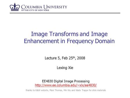 Image Transforms and Image Enhancement in Frequency Domain Lecture 5, Feb 25 th, 2008 Lexing Xie thanks to G&W website, Mani Thomas, Min Wu and Wade Trappe.