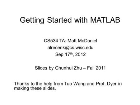 Getting Started with <strong>MATLAB</strong> CS534 TA: Matt McDaniel Sep 17 th, 2012 Slides by Chunhui Zhu – Fall 2011 Thanks to the help from Tuo.