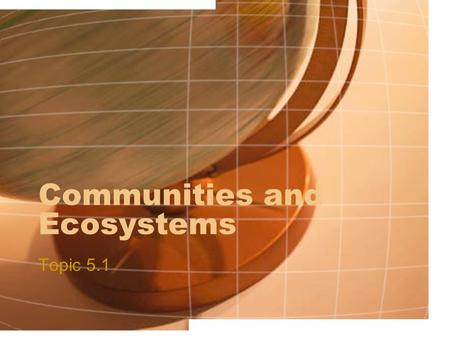 Communities and Ecosystems Topic 5.1. Assessment Statements 5.1.1 Define species, habitat, population, community, ecosystem and ecology. 5.1.2 Distinguish.