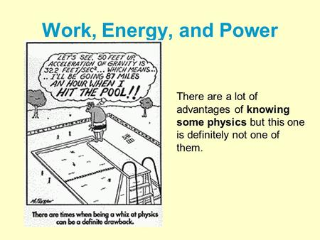 Work, Energy, and Power There are a lot of advantages of knowing some physics but this one is definitely not one of them.