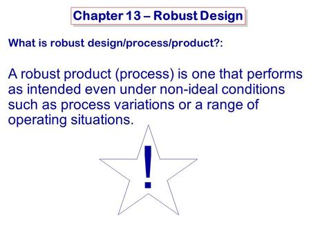 MSE-415: B. Hawrylo Chapter 13 – Robust Design What is robust design/process/product?: A robust product (process) is one that performs as intended even.