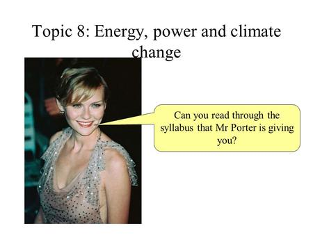 Topic 8: Energy, power and climate change Can you read through the syllabus that Mr Porter is giving you?