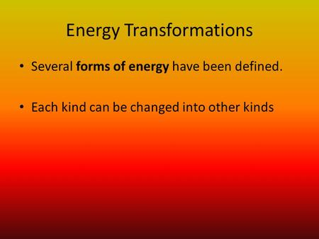 Energy Transformations Several forms of energy have been defined. Each kind can be changed into other kinds.