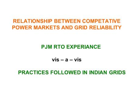 RELATIONSHIP BETWEEN COMPETATIVE POWER MARKETS AND GRID RELIABILITY PJM RTO EXPERIANCE vis – a – vis PRACTICES FOLLOWED IN INDIAN GRIDS.