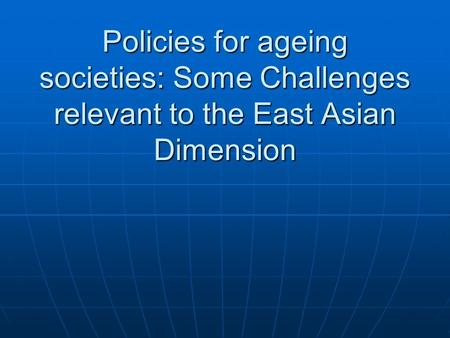 Policies for ageing societies: Some Challenges relevant to the East Asian Dimension.