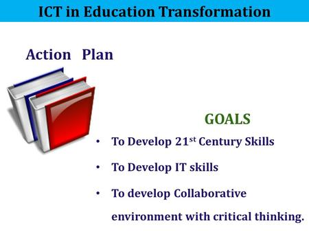 Action Plan ICT in Education Transformation To Develop 21 st Century Skills To Develop IT skills To develop Collaborative environment with critical thinking.